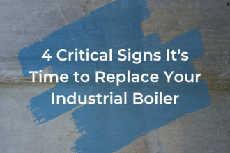 4 Critical Signs It's Time to Replace Your Industrial Boiler