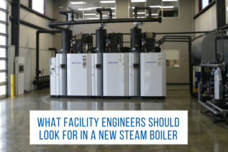 What Facility Engineers Should Look For in a Steam Boiler